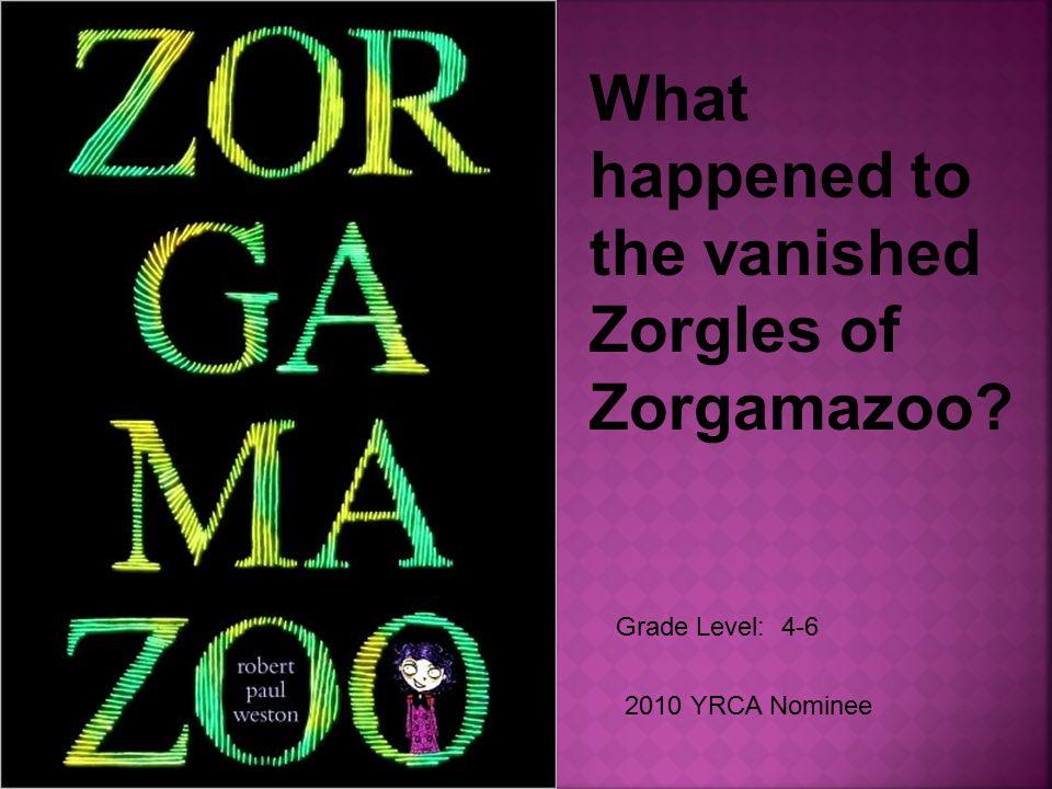 Grade Level: 4-6 2010 YRCA Nominee What happened to the vanished Zorgles of Zorgamazoo?