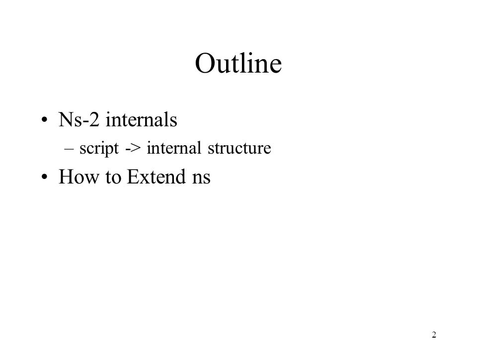 2 Outline Ns-2 internals –script -> internal structure How to Extend ns