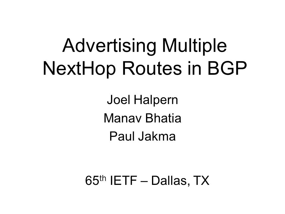 Advertising Multiple NextHop Routes in BGP Joel Halpern Manav Bhatia Paul Jakma 65 th IETF – Dallas, TX