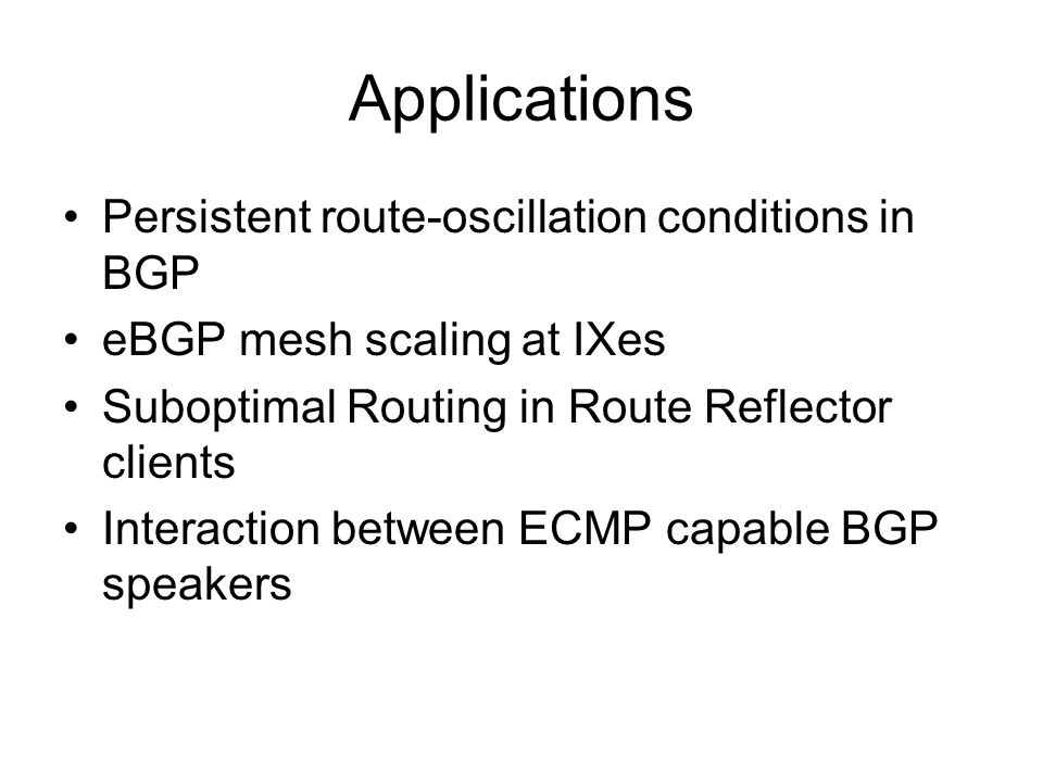 Applications Persistent route-oscillation conditions in BGP eBGP mesh scaling at IXes Suboptimal Routing in Route Reflector clients Interaction between ECMP capable BGP speakers