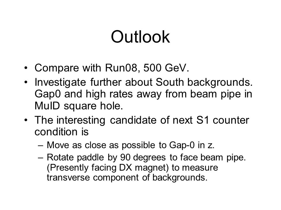Outlook Compare with Run08, 500 GeV. Investigate further about South backgrounds.