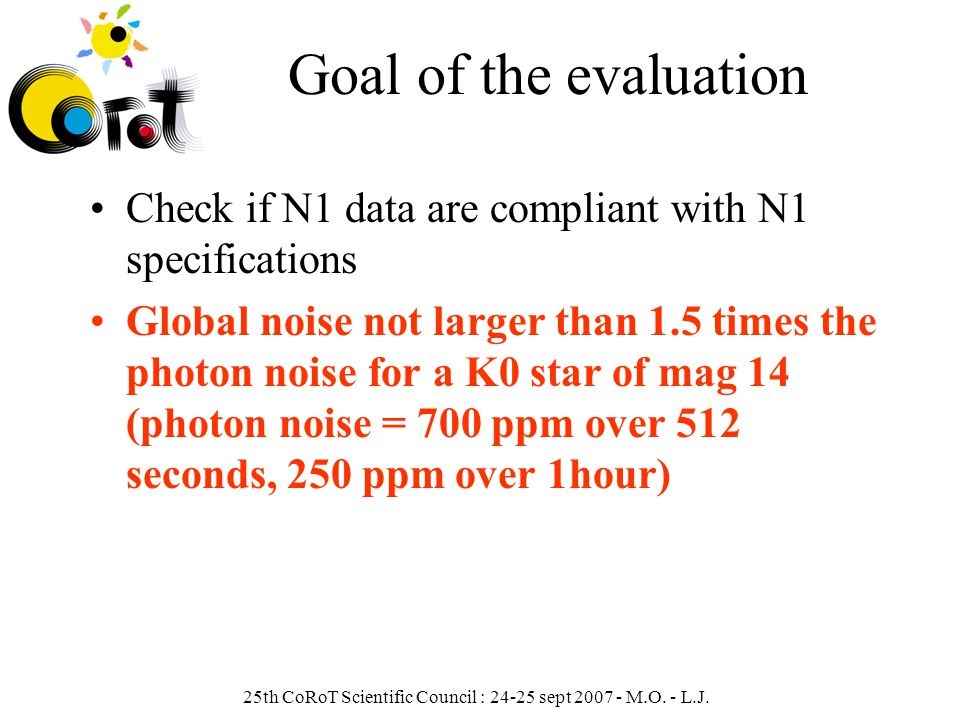 25th CoRoT Scientific Council : 24-25 sept 2007 - M.O. - L.J. Goal of the evaluation Check if N1 data are compliant with N1 specifications Global nois