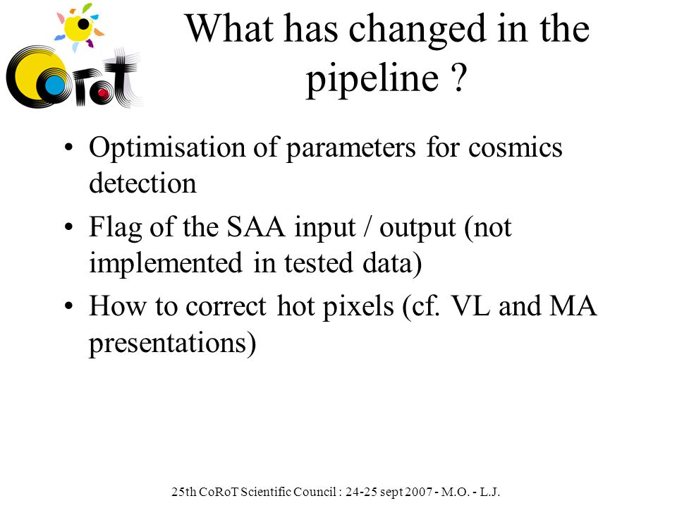 25th CoRoT Scientific Council : 24-25 sept 2007 - M.O. - L.J. What has changed in the pipeline ? Optimisation of parameters for cosmics detection Flag