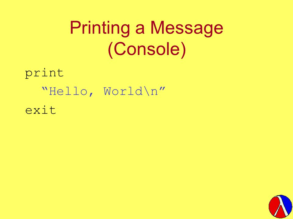 "Printing a Message (Console) print ""Hello, World\n"" exit"