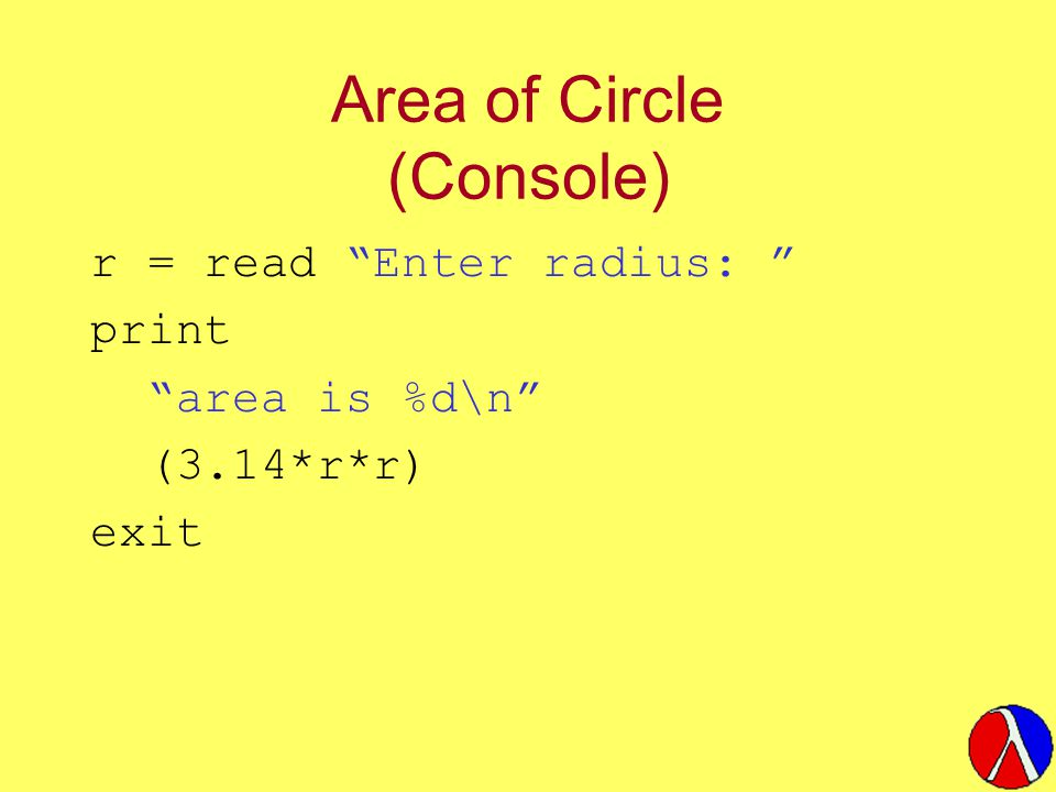 Area of Circle (Console) r = read Enter radius: print area is %d\n (3.14*r*r) exit