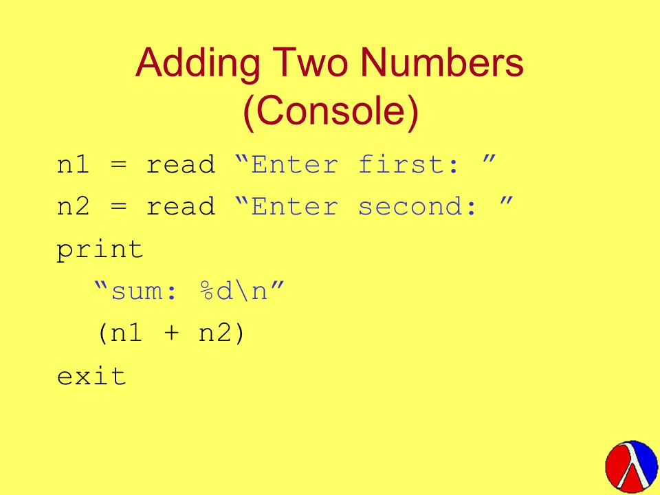 "Adding Two Numbers (Console) n1 = read ""Enter first: "" n2 = read ""Enter second: "" print ""sum: %d\n"" (n1 + n2) exit"
