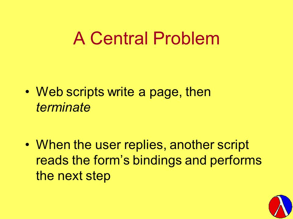 A Central Problem Web scripts write a page, then terminate When the user replies, another script reads the form's bindings and performs the next step