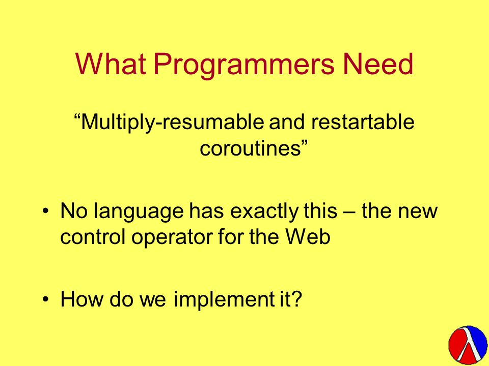 What Programmers Need Multiply-resumable and restartable coroutines No language has exactly this – the new control operator for the Web How do we implement it?