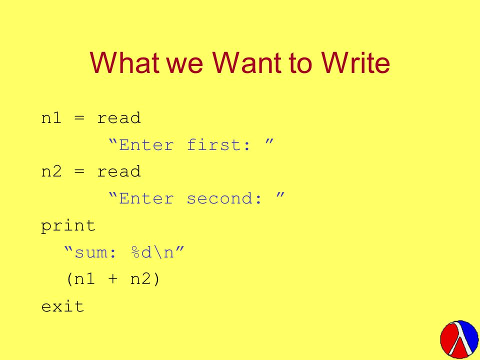 What we Want to Write n1 = read Enter first: n2 = read Enter second: print sum: %d\n (n1 + n2) exit