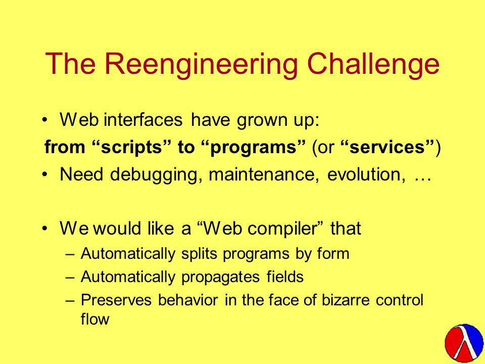 The Reengineering Challenge Web interfaces have grown up: from scripts to programs (or services ) Need debugging, maintenance, evolution, … We would like a Web compiler that –Automatically splits programs by form –Automatically propagates fields –Preserves behavior in the face of bizarre control flow