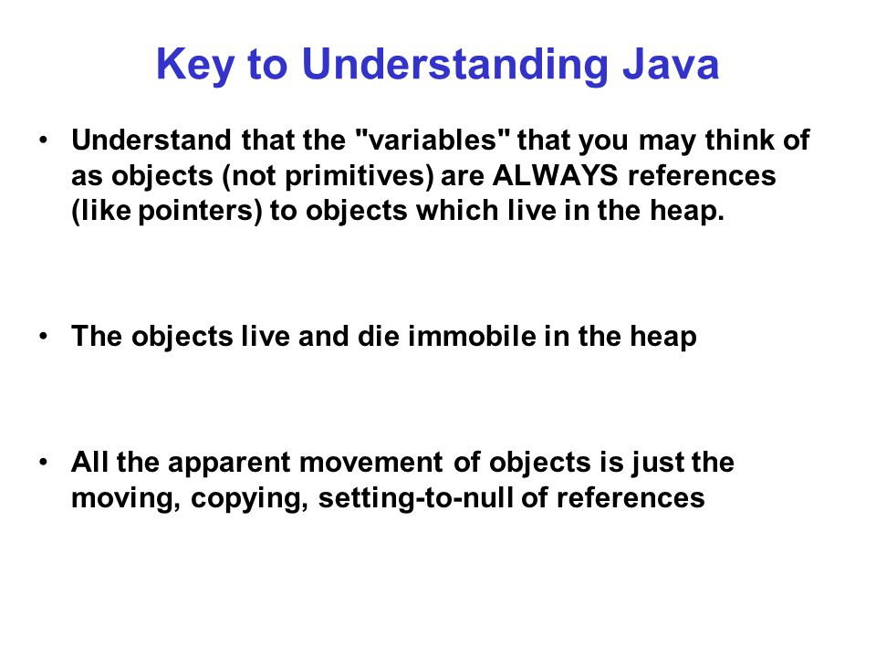 Key to Understanding Java Understand that the variables that you may think of as objects (not primitives) are ALWAYS references (like pointers) to objects which live in the heap.