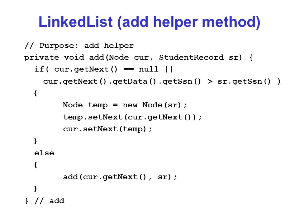LinkedList (add helper method) // Purpose: add helper private void add(Node cur, StudentRecord sr) { if( cur.getNext() == null || cur.getNext().getData().getSsn() > sr.getSsn() ) { Node temp = new Node(sr); temp.setNext(cur.getNext()); cur.setNext(temp); } else { add(cur.getNext(), sr); } } // add