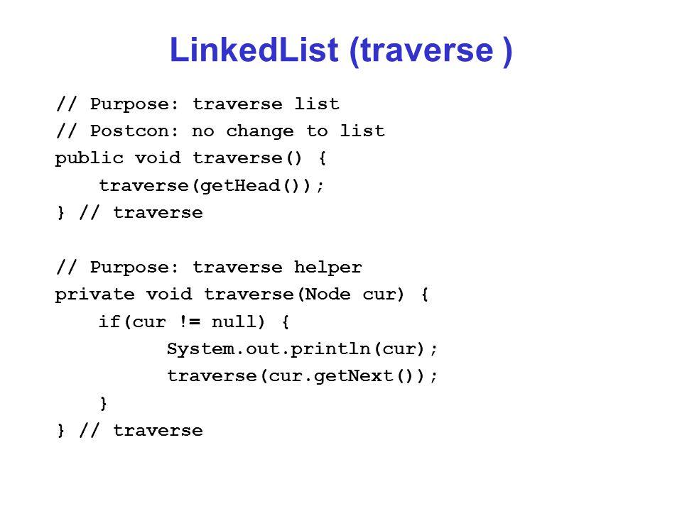 LinkedList (traverse ) // Purpose: traverse list // Postcon: no change to list public void traverse() { traverse(getHead()); } // traverse // Purpose: traverse helper private void traverse(Node cur) { if(cur != null) { System.out.println(cur); traverse(cur.getNext()); } } // traverse