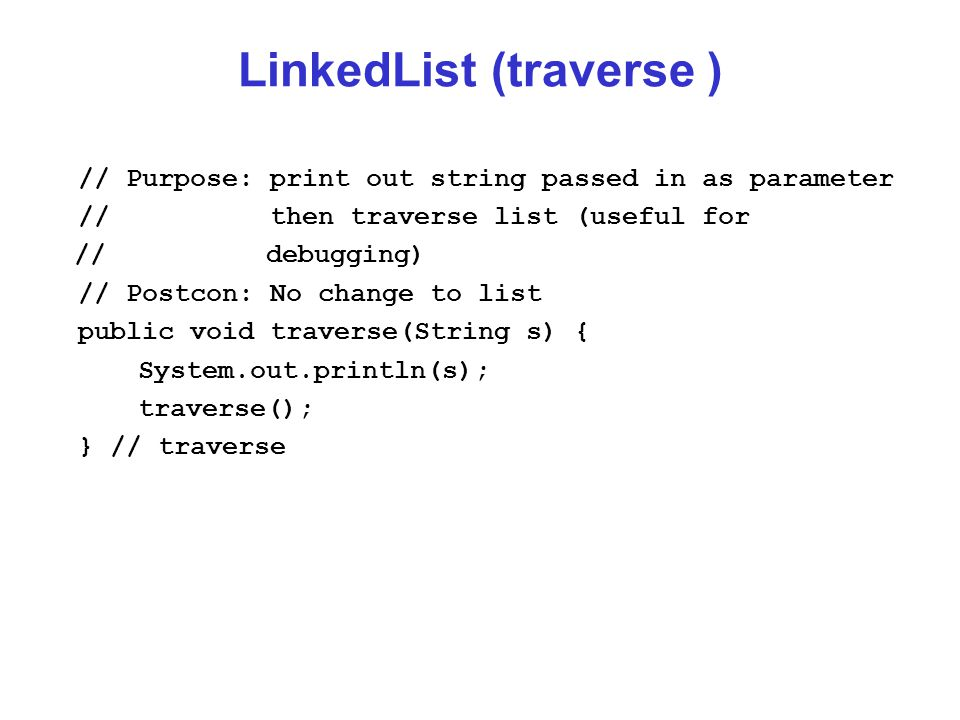 LinkedList (traverse ) // Purpose: print out string passed in as parameter // then traverse list (useful for // debugging) // Postcon: No change to list public void traverse(String s) { System.out.println(s); traverse(); } // traverse