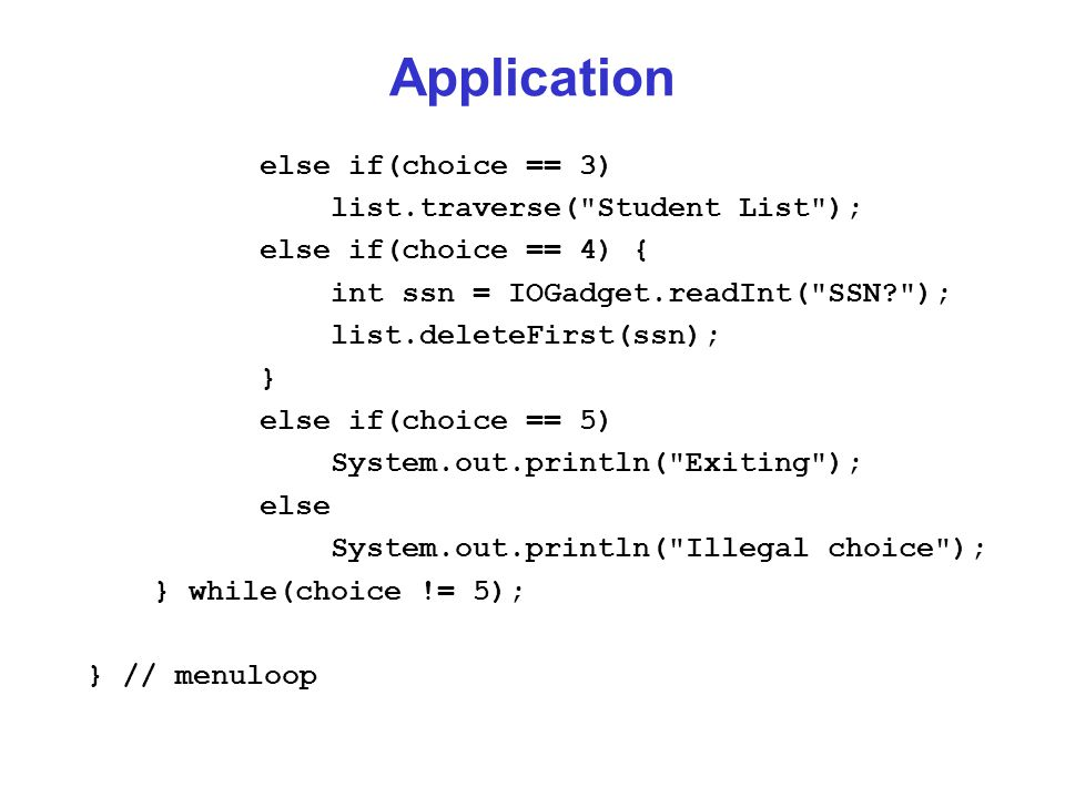 Application else if(choice == 3) list.traverse( Student List ); else if(choice == 4) { int ssn = IOGadget.readInt( SSN ); list.deleteFirst(ssn); } else if(choice == 5) System.out.println( Exiting ); else System.out.println( Illegal choice ); } while(choice != 5); } // menuloop