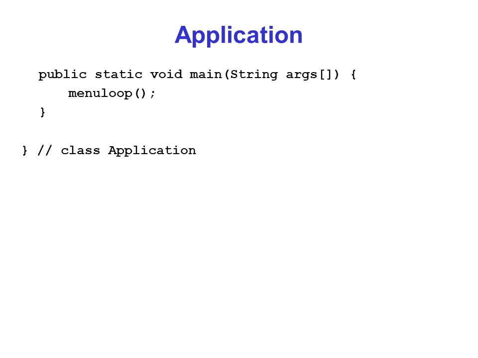 Application public static void main(String args[]) { menuloop(); } } // class Application