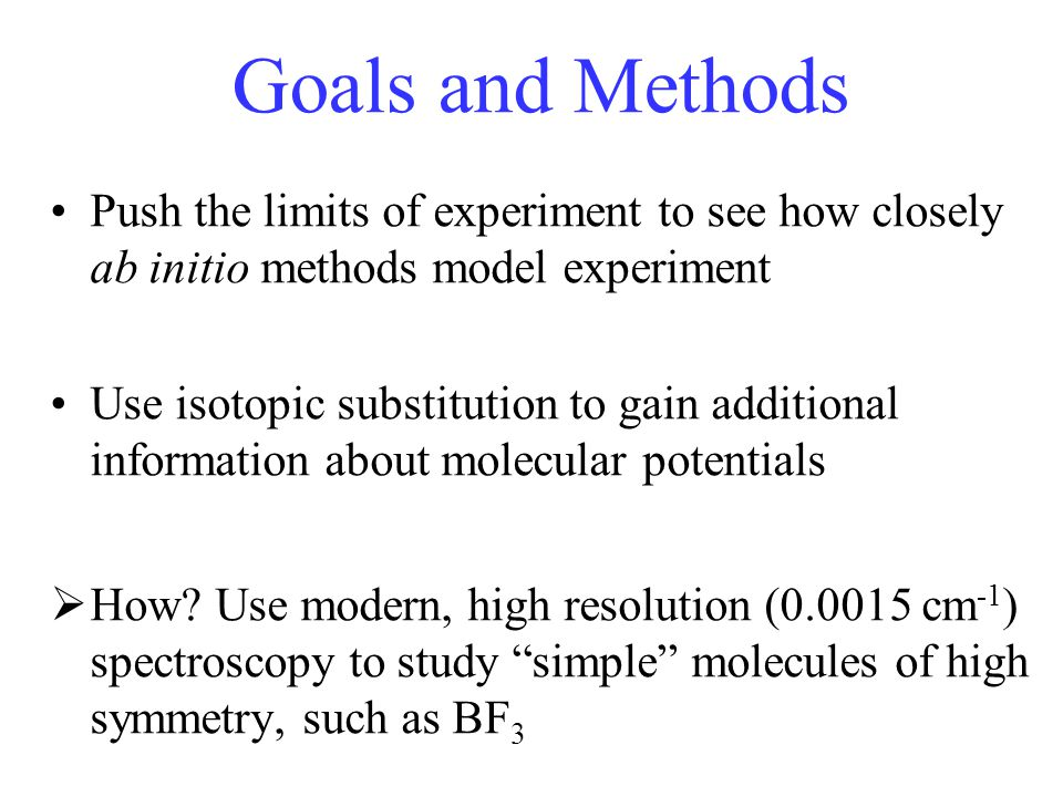 Goals and Methods Push the limits of experiment to see how closely ab initio methods model experiment Use isotopic substitution to gain additional information about molecular potentials  How.