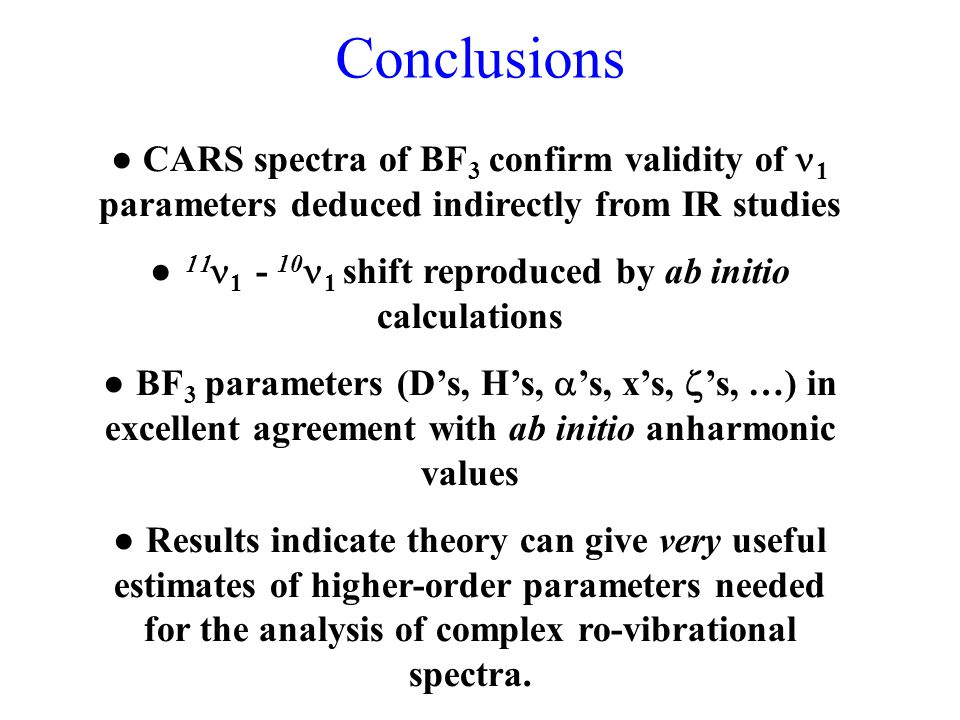Conclusions ● CARS spectra of BF 3 confirm validity of 1 parameters deduced indirectly from IR studies ●  1 - 10 1 shift reproduced by ab initio calculations ● BF 3 parameters (D's, H's,  's, x's,  's, …) in excellent agreement with ab initio anharmonic values ● Results indicate theory can give very useful estimates of higher-order parameters needed for the analysis of complex ro-vibrational spectra.