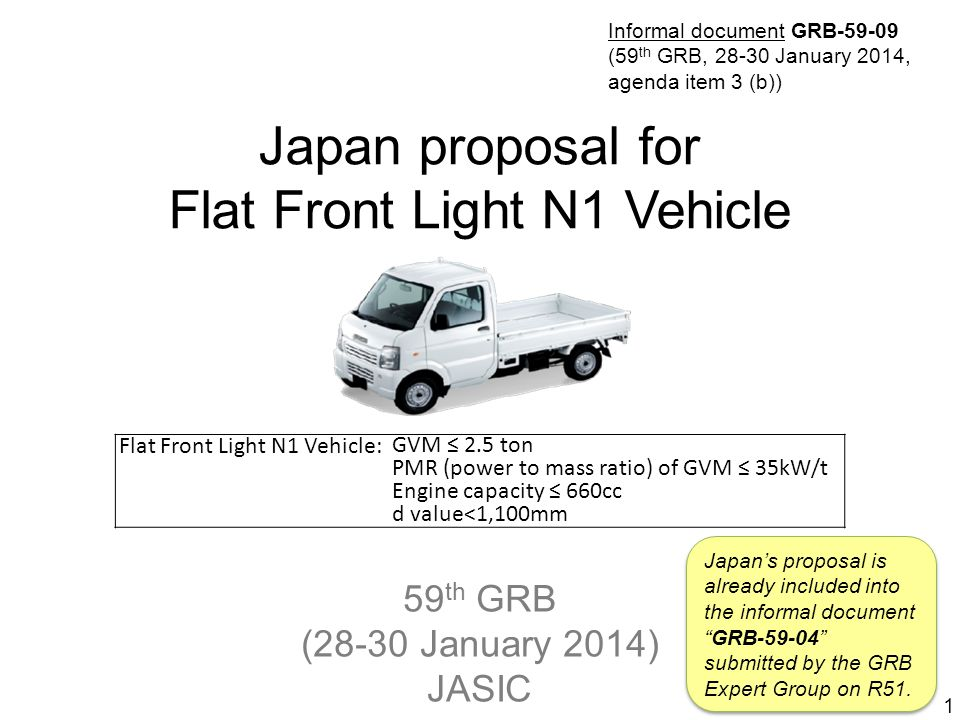 59 th GRB (28-30 January 2014) JASIC Japan proposal for Flat Front Light N1 Vehicle 1 Flat Front Light N1 Vehicle: GVM ≤ 2.5 ton PMR (power to mass ratio) of GVM ≤ 35kW/t Engine capacity ≤ 660cc d value<1,100mm Japan's proposal is already included into the informal document GRB-59-04 submitted by the GRB Expert Group on R51.