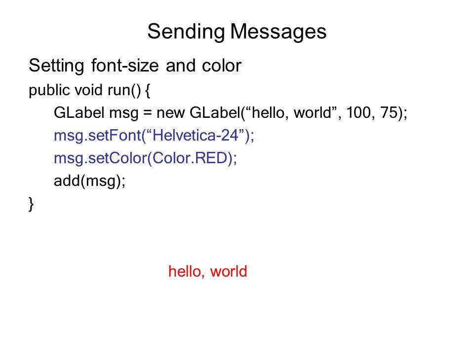 Sending Messages Setting font-size and color public void run() { GLabel msg = new GLabel( hello, world , 100, 75); msg.setFont( Helvetica-24 ); msg.setColor(Color.RED); add(msg); } hello, world
