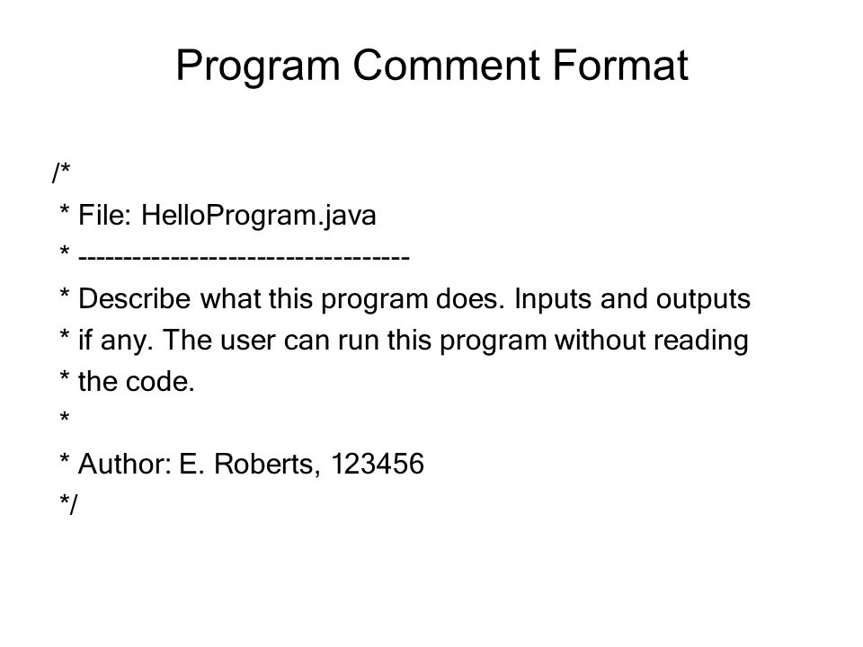Program Comment Format /* * File: HelloProgram.java * ----------------------------------- * Describe what this program does. Inputs and outputs * if a