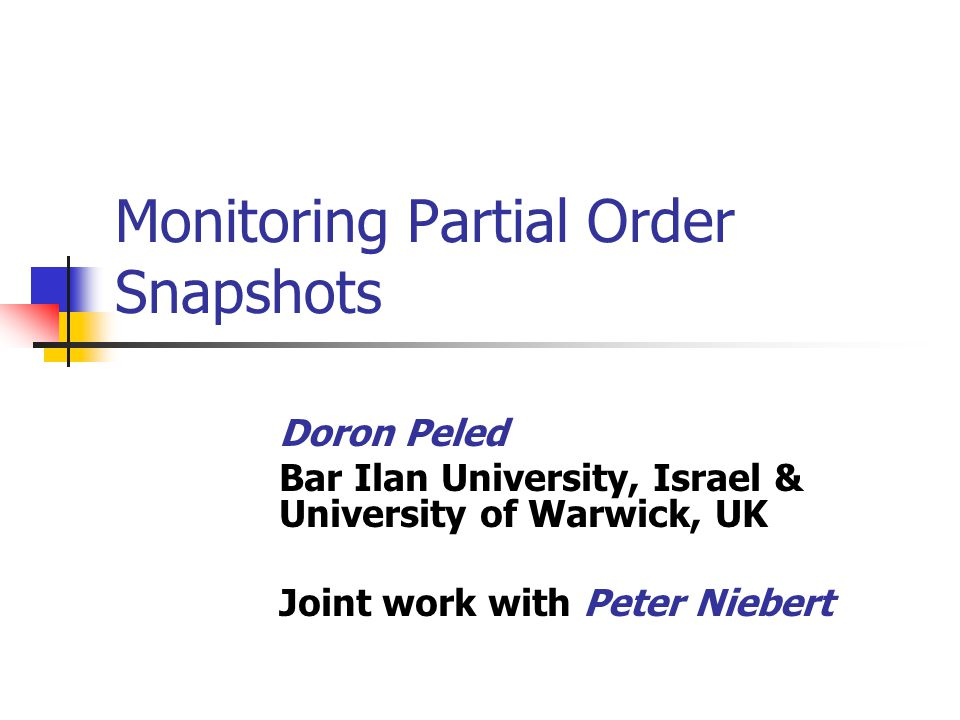 Monitoring Partial Order Snapshots Doron Peled Bar Ilan University, Israel & University of Warwick, UK Joint work with Peter Niebert
