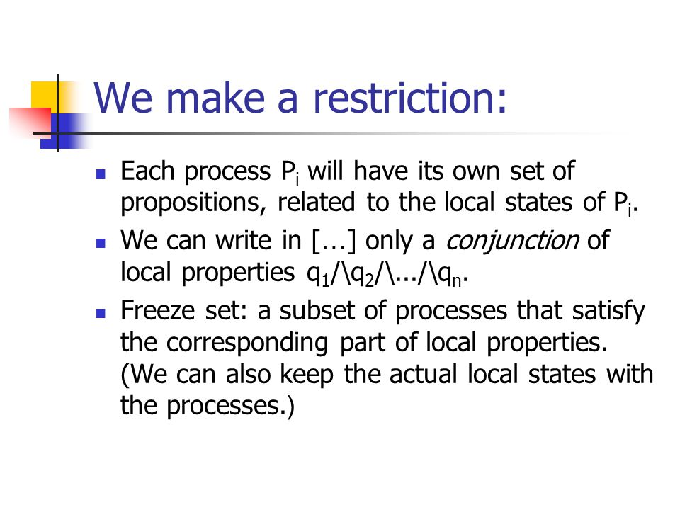 We make a restriction: Each process P i will have its own set of propositions, related to the local states of P i.
