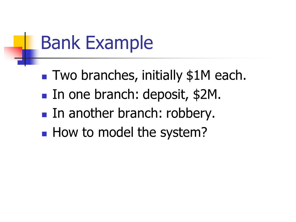 Bank Example Two branches, initially $1M each. In one branch: deposit, $2M.