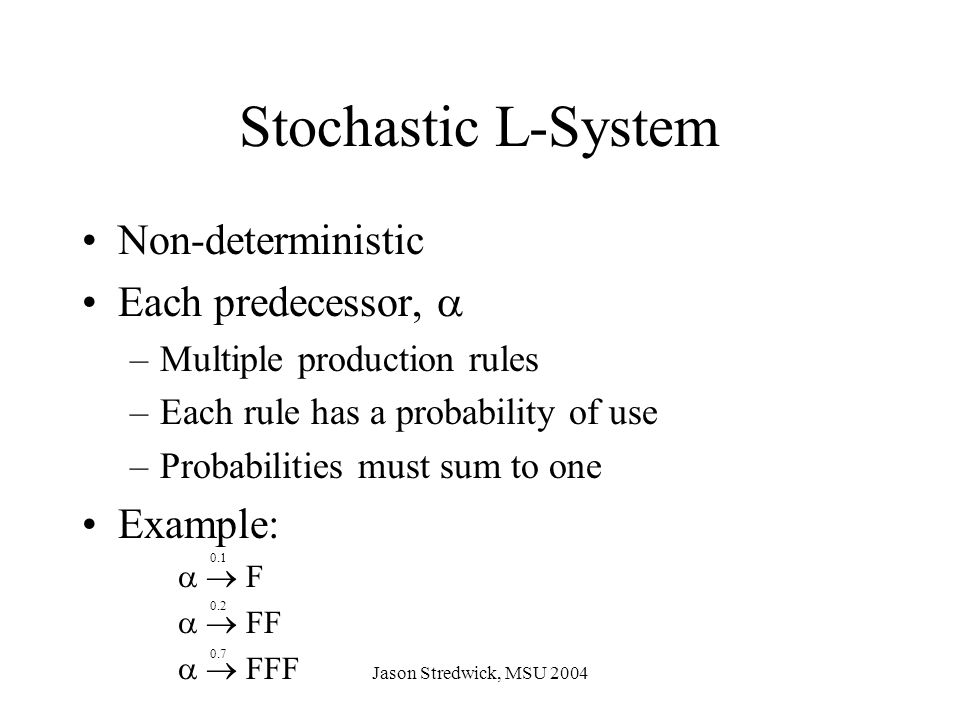 Jason Stredwick, MSU 2004 Non-deterministic Each predecessor,  –Multiple production rules –Each rule has a probability of use –Probabilities must sum to one Example:   F   FF   FFF Stochastic L-System 0.1 0.2 0.7