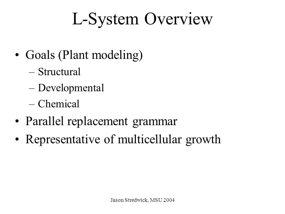 Jason Stredwick, MSU 2004 Overview Continued Other types of parallel replacement systems –Open polygon by Koch –Cellular automata by Wolfram –Game of Life by Conway L-System grammar interpretations –LOGO (graphical modeling of plants) –Pure math –Jordan Pollack's Golem project
