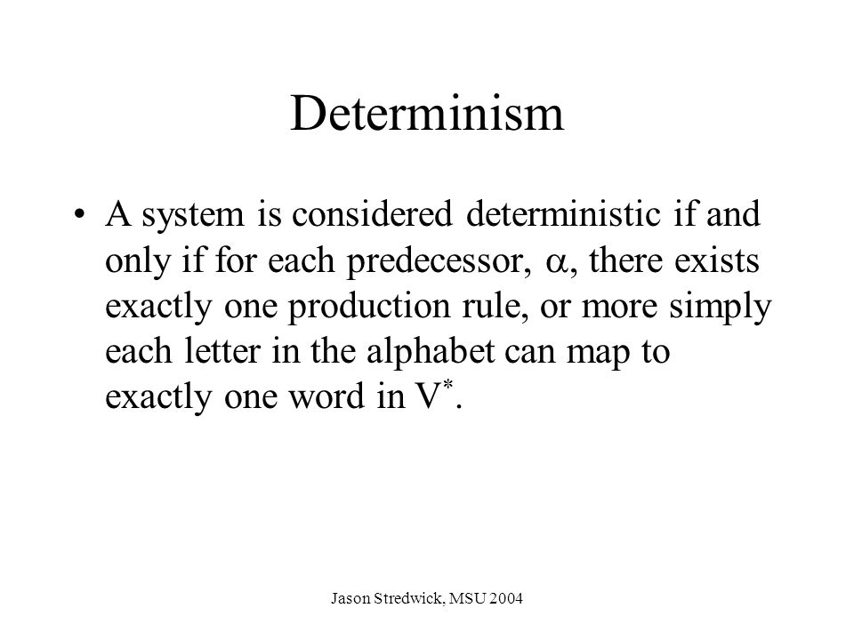 Jason Stredwick, MSU 2004 Example: D0L-System Alphabet:{a,b} Words:{a,b,ab} Production Rules: a  ab b  a  (seed):b Recursion Depth5 String Depth b0 a1 ab2 aba3 abaab4 abaababa5