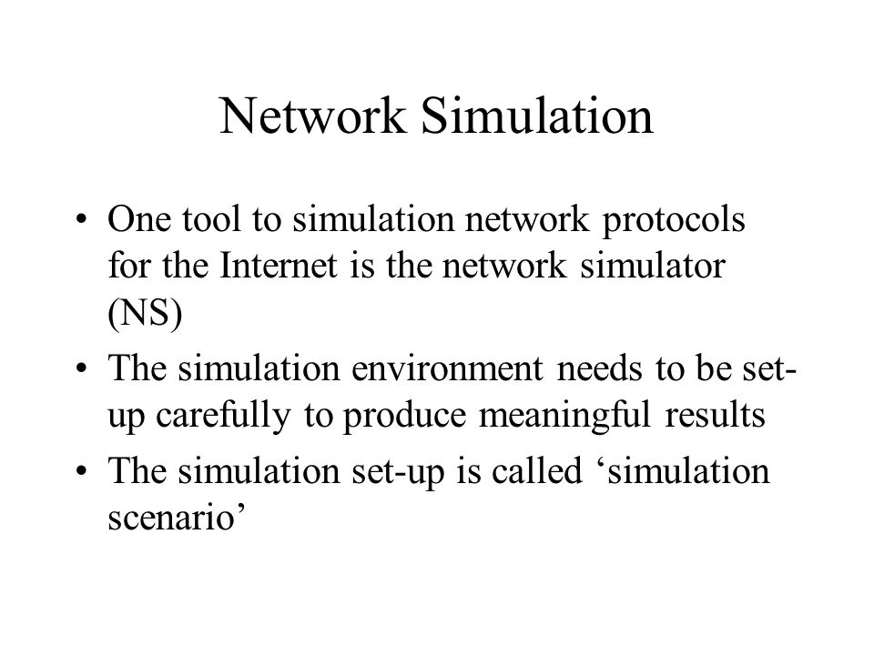 Network Simulation One tool to simulation network protocols for the Internet is the network simulator (NS) The simulation environment needs to be set- up carefully to produce meaningful results The simulation set-up is called 'simulation scenario'