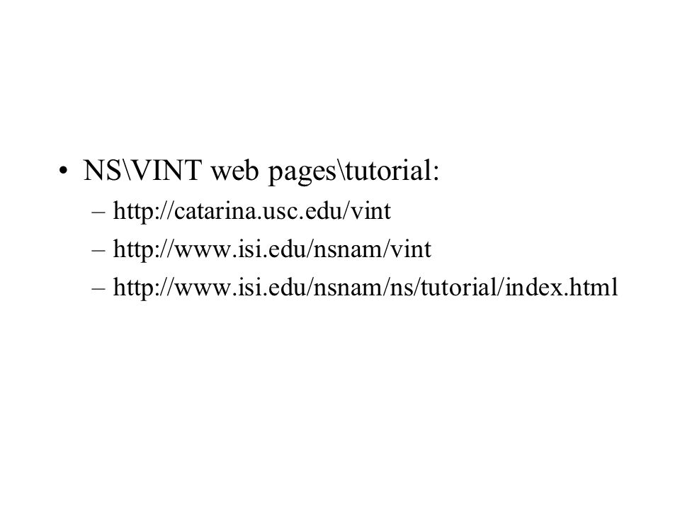 NS\VINT web pages\tutorial: –http://catarina.usc.edu/vint –http://www.isi.edu/nsnam/vint –http://www.isi.edu/nsnam/ns/tutorial/index.html