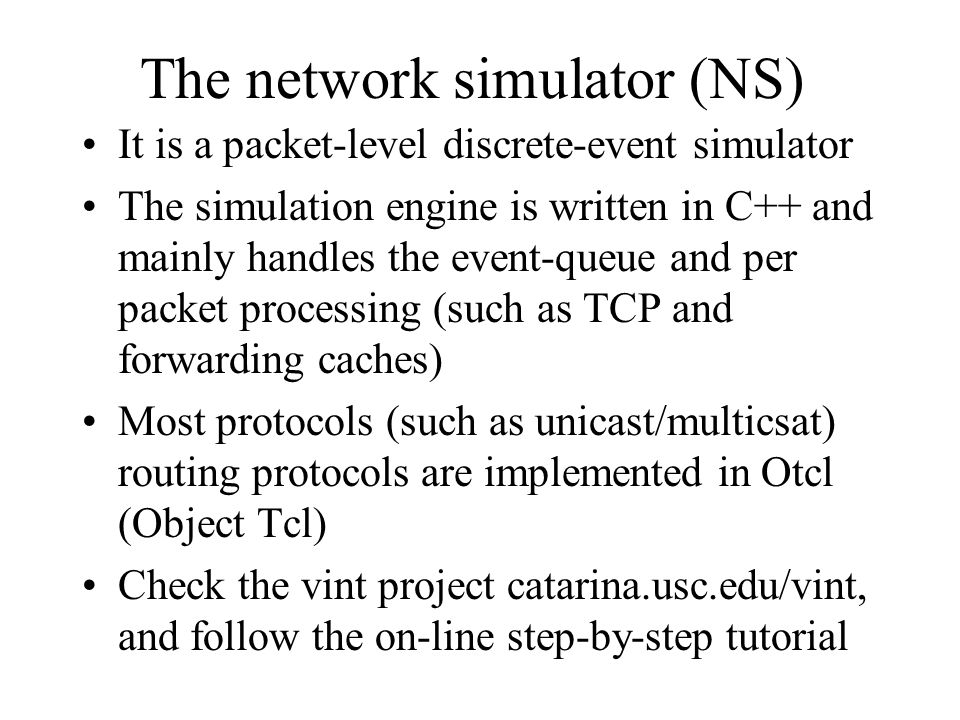 The network simulator (NS) It is a packet-level discrete-event simulator The simulation engine is written in C++ and mainly handles the event-queue and per packet processing (such as TCP and forwarding caches) Most protocols (such as unicast/multicsat) routing protocols are implemented in Otcl (Object Tcl) Check the vint project catarina.usc.edu/vint, and follow the on-line step-by-step tutorial