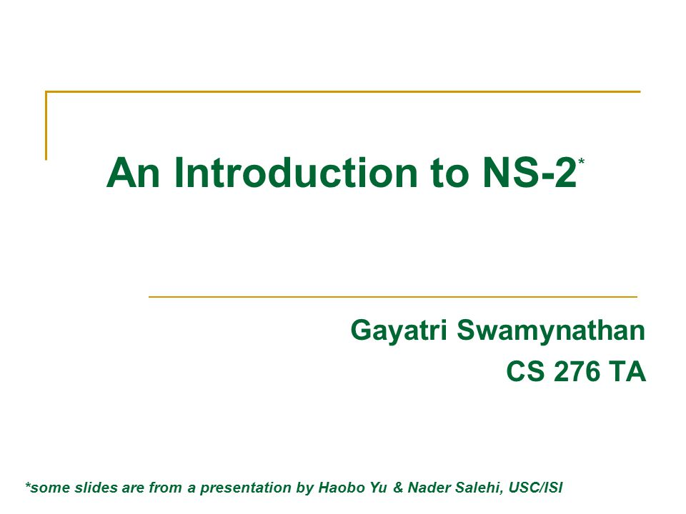 NS-2 Learning Resources TA web page for 276: http://www.cs.ucsb.edu/~gayatri/ta/cs276.html Installation instructions Using related tools (nam, xgraph, etc) NS-2 official website and documentation Tutorials to get you started Sample coding exercises