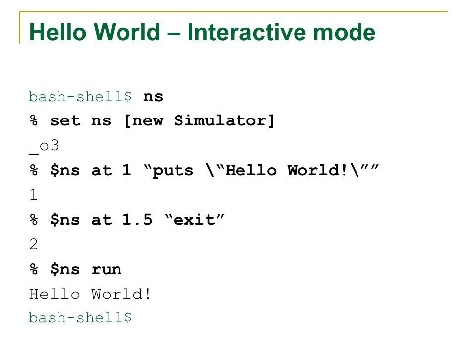 Hello World – Interactive mode bash-shell$ ns % set ns [new Simulator] _o3 % $ns at 1 puts \ Hello World!\ 1 % $ns at 1.5 exit 2 % $ns run Hello World.