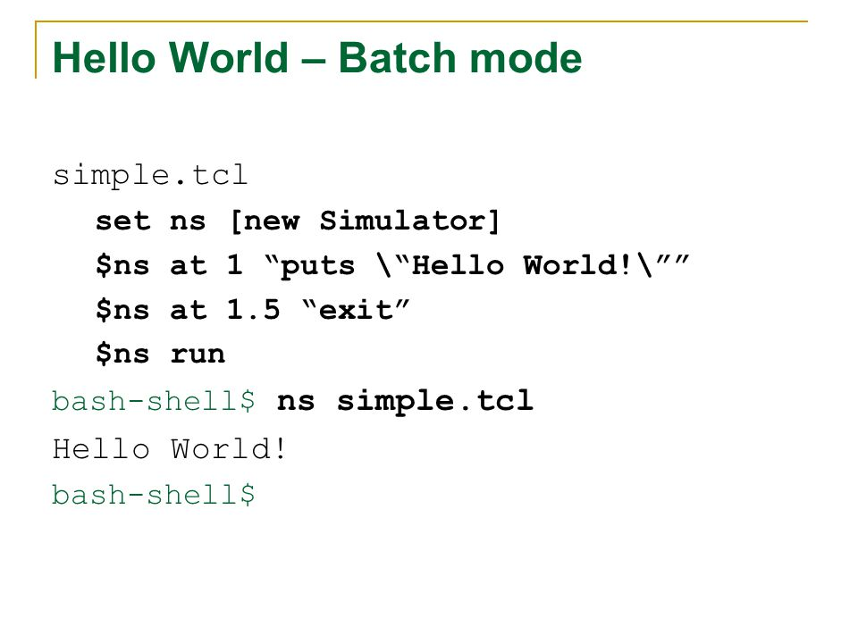 Hello World – Batch mode simple.tcl set ns [new Simulator] $ns at 1 puts \ Hello World!\ $ns at 1.5 exit $ns run bash-shell$ ns simple.tcl Hello World.