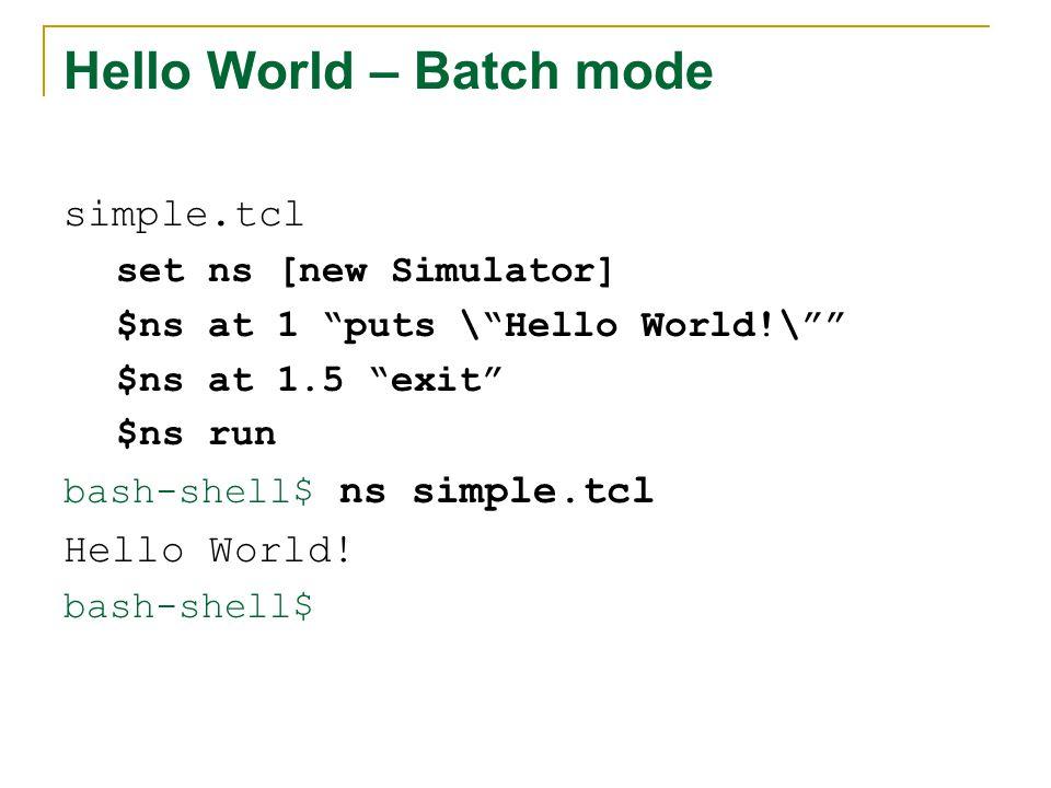 Hello World – Batch mode simple.tcl set ns [new Simulator] $ns at 1 puts \ Hello World!\ $ns at 1.5 exit $ns run bash-shell$ ns simple.tcl Hello World.