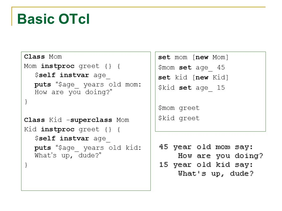 """Basic OTcl Class Mom Mom instproc greet {} { $self instvar age_ puts """" $age_ years old mom: How are you doing? """" } Class Kid -superclass Mom Kid instp"""