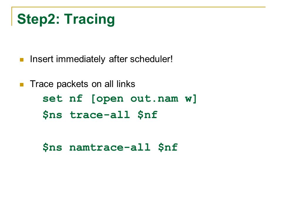 Step2: Tracing Insert immediately after scheduler! Trace packets on all links set nf [open out.nam w] $ns trace-all $nf $ns namtrace-all $nf