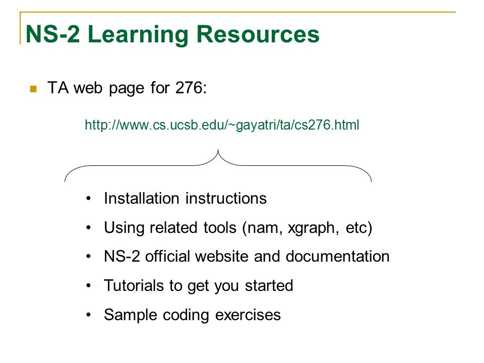 NS-2 Learning Resources TA web page for 276: http://www.cs.ucsb.edu/~gayatri/ta/cs276.html Installation instructions Using related tools (nam, xgraph,
