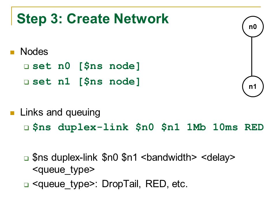 Step 3: Create Network Nodes  set n0 [$ns node]  set n1 [$ns node] Links and queuing  $ns duplex-link $n0 $n1 1Mb 10ms RED  $ns duplex-link $n0 $n1  : DropTail, RED, etc.