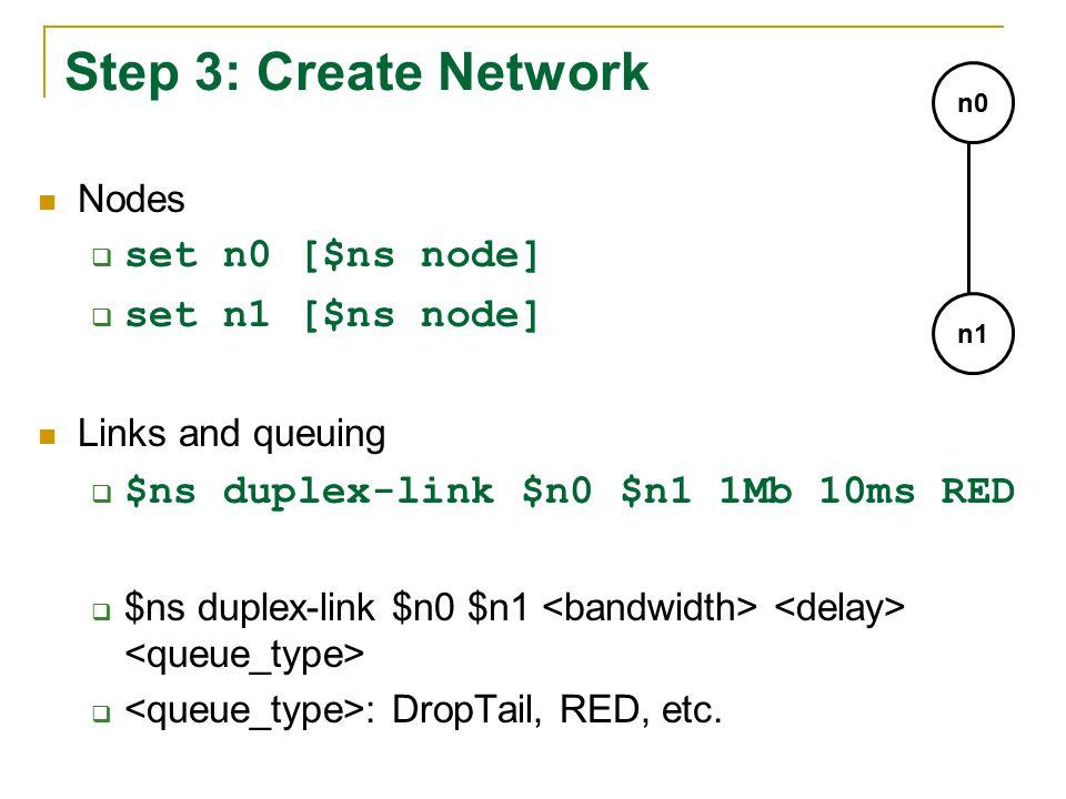 Step 3: Create Network Nodes  set n0 [$ns node]  set n1 [$ns node] Links and queuing  $ns duplex-link $n0 $n1 1Mb 10ms RED  $ns duplex-link $n0 $n1  : DropTail, RED, etc.