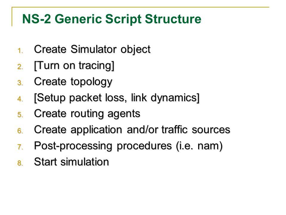 NS-2 Generic Script Structure 1. Create Simulator object 2.