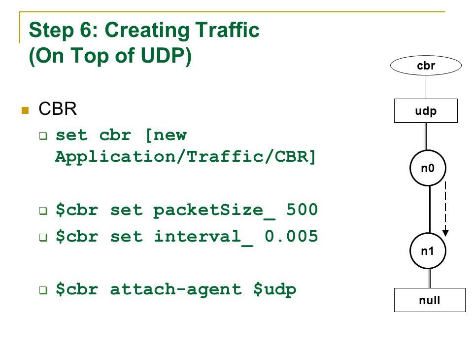 Step 6: Creating Traffic (On Top of UDP) CBR  set cbr [new Application/Traffic/CBR]  $cbr set packetSize_ 500  $cbr set interval_ 0.005  $cbr attach-agent $udp n1 n0 udp cbr null