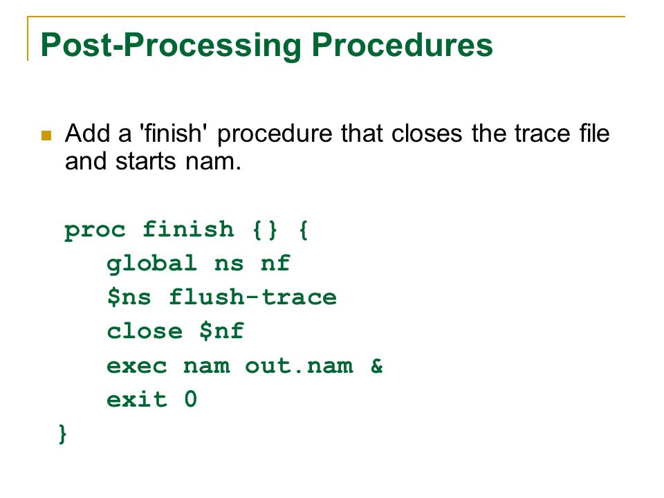 Post-Processing Procedures Add a 'finish' procedure that closes the trace file and starts nam. proc finish {} { global ns nf $ns flush-trace close $nf