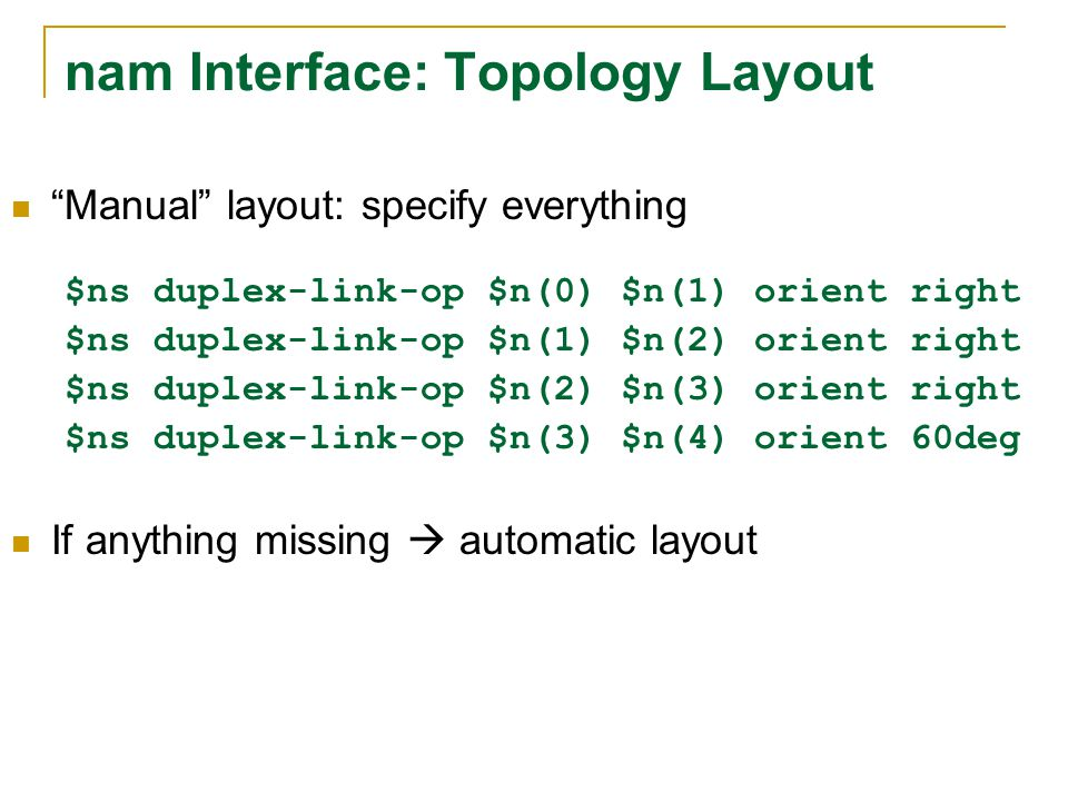 nam Interface: Topology Layout Manual layout: specify everything $ns duplex-link-op $n(0) $n(1) orient right $ns duplex-link-op $n(1) $n(2) orient right $ns duplex-link-op $n(2) $n(3) orient right $ns duplex-link-op $n(3) $n(4) orient 60deg If anything missing  automatic layout