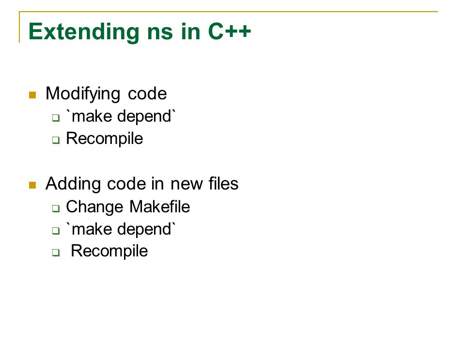 Extending ns in C++ Modifying code  `make depend`  Recompile Adding code in new files  Change Makefile  `make depend`  Recompile