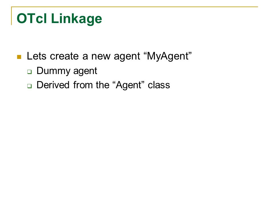OTcl Linkage Lets create a new agent MyAgent  Dummy agent  Derived from the Agent class