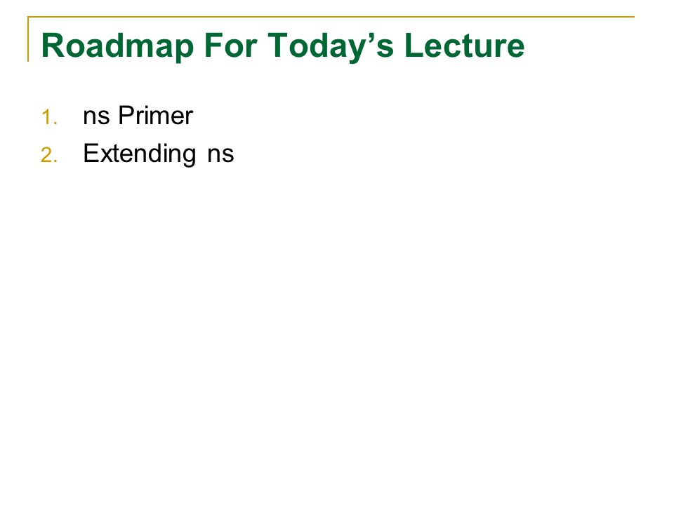 Roadmap For Today's Lecture 1. ns Primer 2. Extending ns